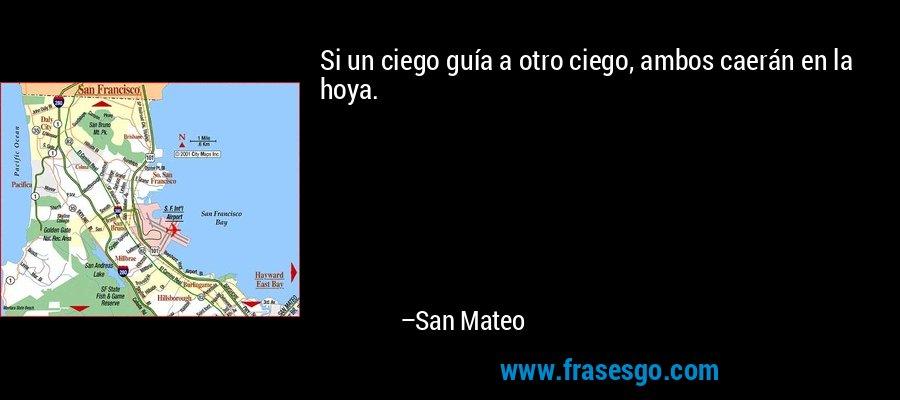 Si un ciego guía a otro ciego, ambos caerán en la hoya. – San Mateo