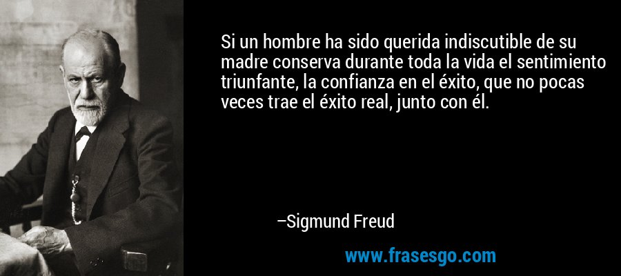 Si un hombre ha sido querida indiscutible de su madre conserva durante toda la vida el sentimiento triunfante, la confianza en el éxito, que no pocas veces trae el éxito real, junto con él. – Sigmund Freud