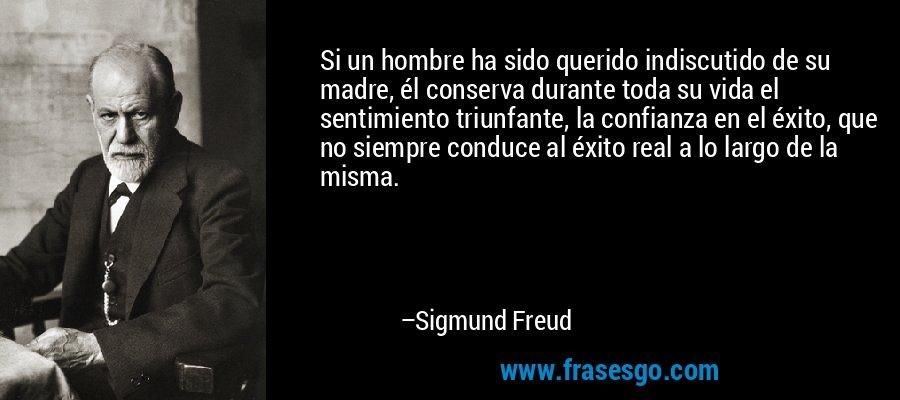 Si un hombre ha sido querido indiscutido de su madre, él conserva durante toda su vida el sentimiento triunfante, la confianza en el éxito, que no siempre conduce al éxito real a lo largo de la misma. – Sigmund Freud