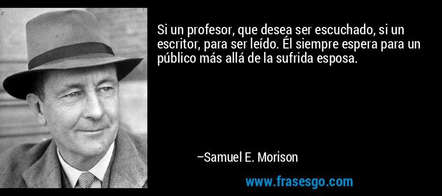 Si un profesor, que desea ser escuchado, si un escritor, para ser leído. Él siempre espera para un público más allá de la sufrida esposa. – Samuel E. Morison