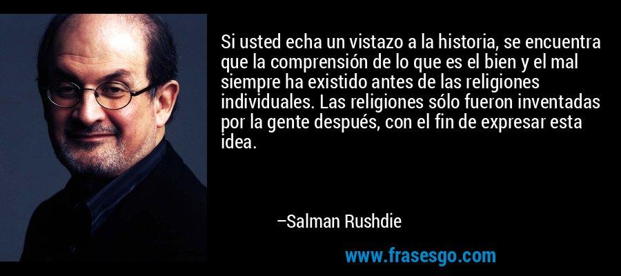 Si usted echa un vistazo a la historia, se encuentra que la comprensión de lo que es el bien y el mal siempre ha existido antes de las religiones individuales. Las religiones sólo fueron inventadas por la gente después, con el fin de expresar esta idea. – Salman Rushdie