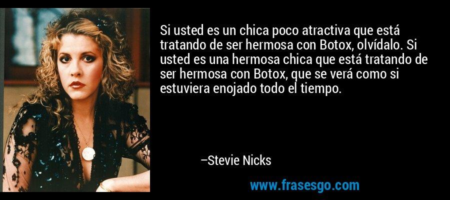 Si usted es un chica poco atractiva que está tratando de ser hermosa con Botox, olvídalo. Si usted es una hermosa chica que está tratando de ser hermosa con Botox, que se verá como si estuviera enojado todo el tiempo. – Stevie Nicks