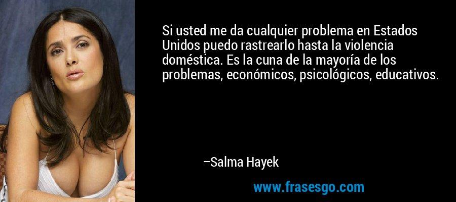 Si usted me da cualquier problema en Estados Unidos puedo rastrearlo hasta la violencia doméstica. Es la cuna de la mayoría de los problemas, económicos, psicológicos, educativos. – Salma Hayek