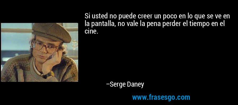 Si usted no puede creer un poco en lo que se ve en la pantalla, no vale la pena perder el tiempo en el cine. – Serge Daney