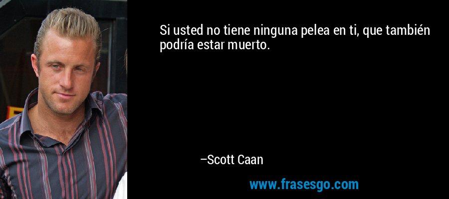 Si usted no tiene ninguna pelea en ti, que también podría estar muerto. – Scott Caan