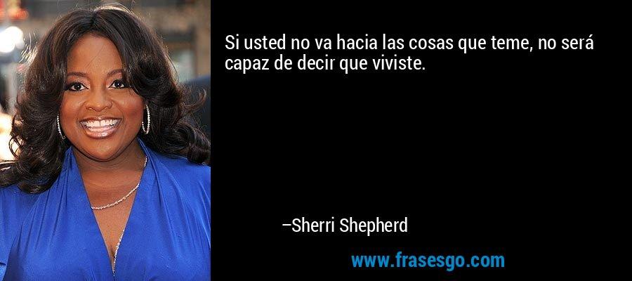 Si usted no va hacia las cosas que teme, no será capaz de decir que viviste. – Sherri Shepherd
