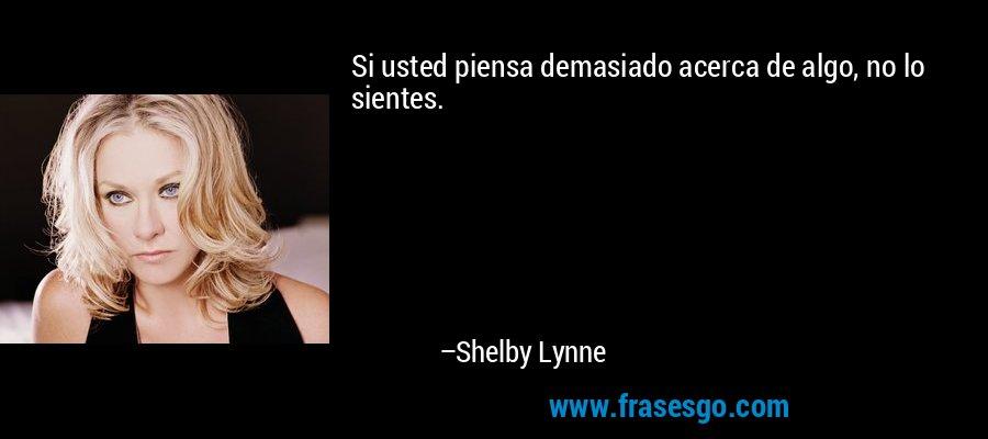 Si usted piensa demasiado acerca de algo, no lo sientes. – Shelby Lynne
