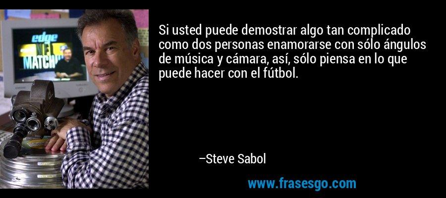 Si usted puede demostrar algo tan complicado como dos personas enamorarse con sólo ángulos de música y cámara, así, sólo piensa en lo que puede hacer con el fútbol. – Steve Sabol