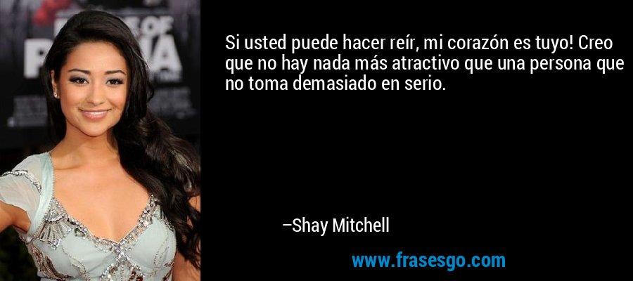 Si usted puede hacer reír, mi corazón es tuyo! Creo que no hay nada más atractivo que una persona que no toma demasiado en serio. – Shay Mitchell