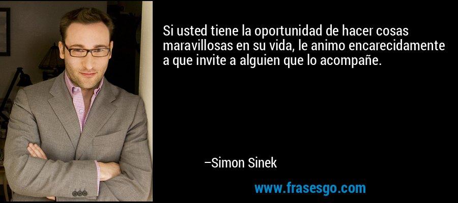 Si usted tiene la oportunidad de hacer cosas maravillosas en su vida, le animo encarecidamente a que invite a alguien que lo acompañe. – Simon Sinek