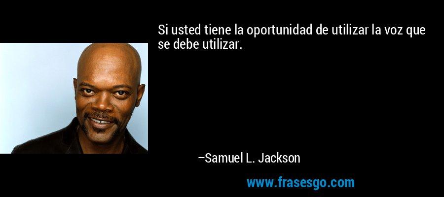 Si usted tiene la oportunidad de utilizar la voz que se debe utilizar. – Samuel L. Jackson