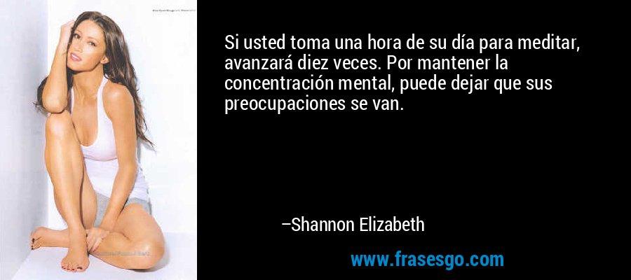 Si usted toma una hora de su día para meditar, avanzará diez veces. Por mantener la concentración mental, puede dejar que sus preocupaciones se van. – Shannon Elizabeth