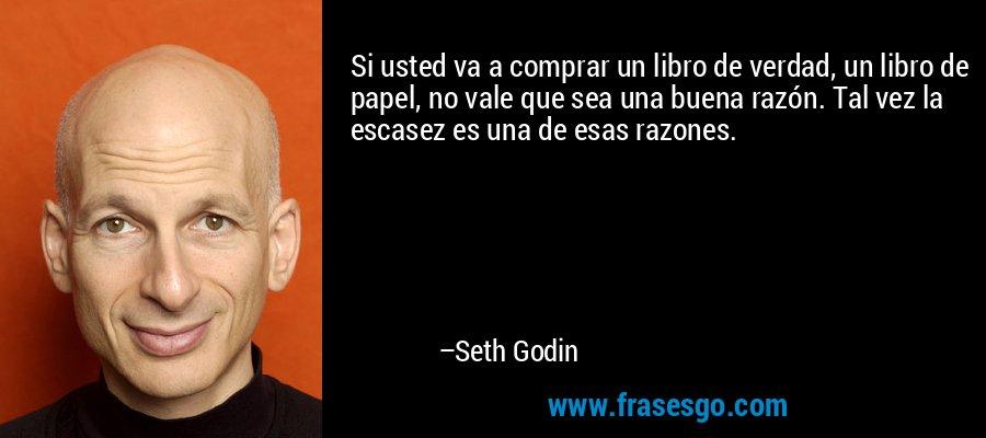 Si usted va a comprar un libro de verdad, un libro de papel, no vale que sea una buena razón. Tal vez la escasez es una de esas razones. – Seth Godin