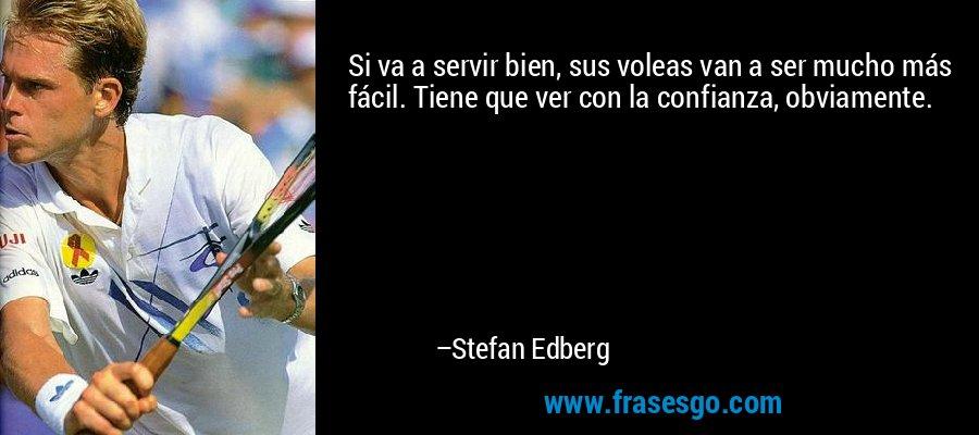 Si va a servir bien, sus voleas van a ser mucho más fácil. Tiene que ver con la confianza, obviamente. – Stefan Edberg