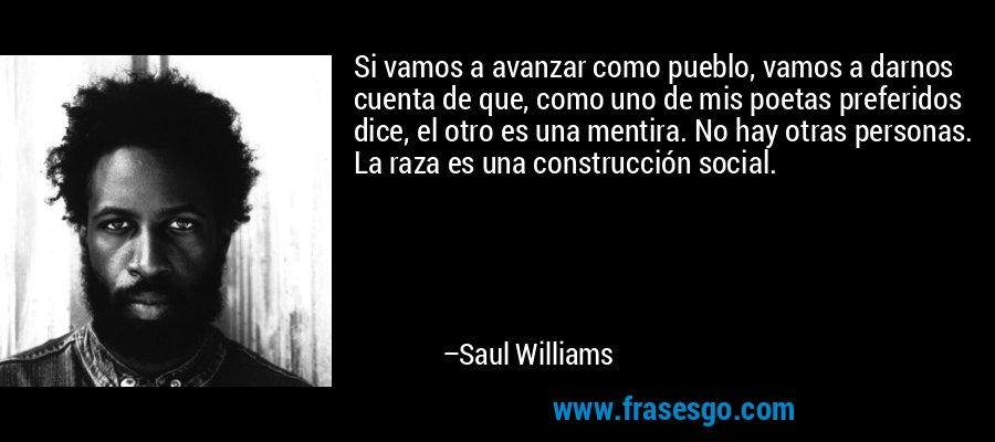 Si vamos a avanzar como pueblo, vamos a darnos cuenta de que, como uno de mis poetas preferidos dice, el otro es una mentira. No hay otras personas. La raza es una construcción social. – Saul Williams