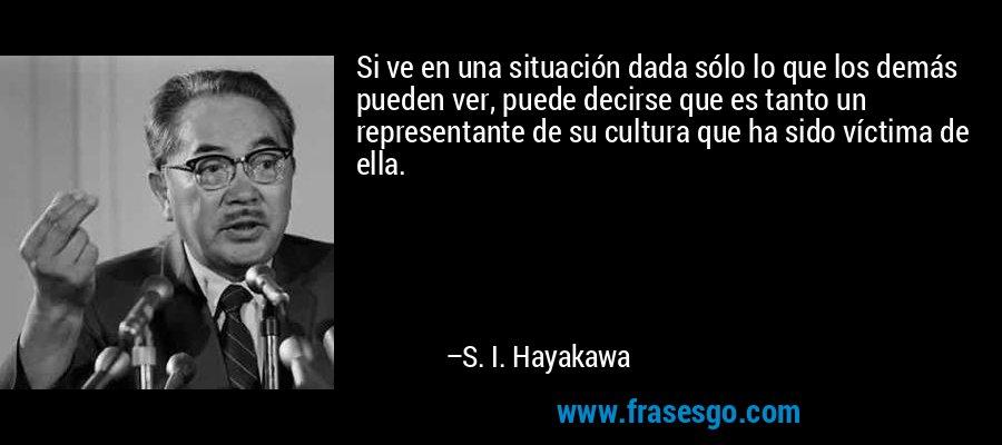 Si ve en una situación dada sólo lo que los demás pueden ver, puede decirse que es tanto un representante de su cultura que ha sido víctima de ella. – S. I. Hayakawa