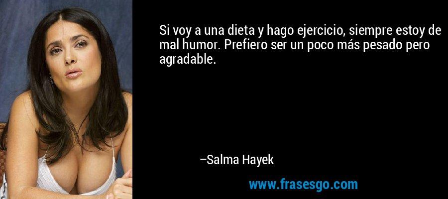 Si voy a una dieta y hago ejercicio, siempre estoy de mal humor. Prefiero ser un poco más pesado pero agradable. – Salma Hayek