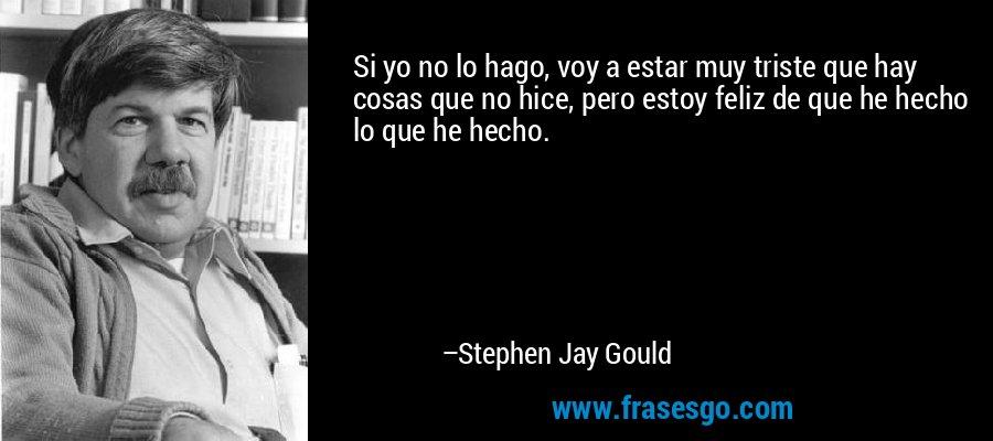 Si yo no lo hago, voy a estar muy triste que hay cosas que no hice, pero estoy feliz de que he hecho lo que he hecho. – Stephen Jay Gould