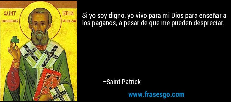 Si yo soy digno, yo vivo para mi Dios para enseñar a los paganos, a pesar de que me pueden despreciar. – Saint Patrick