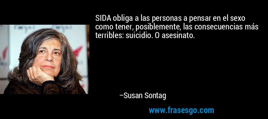 SIDA obliga a las personas a pensar en el sexo como tener, posiblemente, las consecuencias más terribles: suicidio. O asesinato. – Susan Sontag