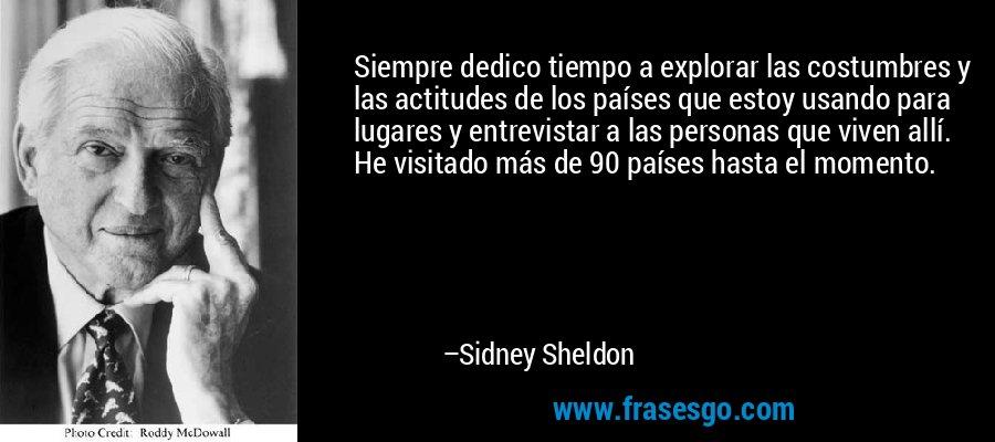 Siempre dedico tiempo a explorar las costumbres y las actitudes de los países que estoy usando para lugares y entrevistar a las personas que viven allí. He visitado más de 90 países hasta el momento. – Sidney Sheldon