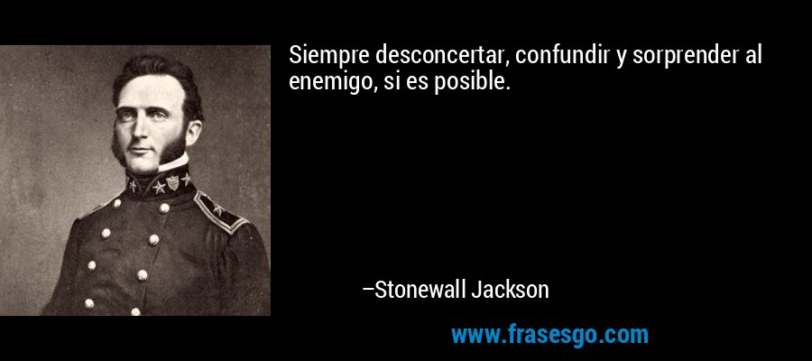 Siempre desconcertar, confundir y sorprender al enemigo, si es posible. – Stonewall Jackson