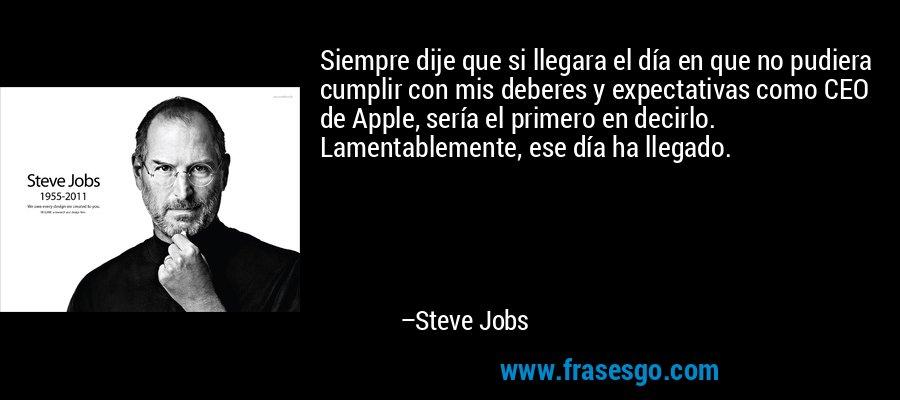 Siempre dije que si llegara el día en que no pudiera cumplir con mis deberes y expectativas como CEO de Apple, sería el primero en decirlo. Lamentablemente, ese día ha llegado. – Steve Jobs