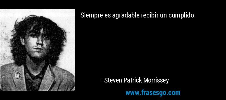 Siempre es agradable recibir un cumplido. – Steven Patrick Morrissey