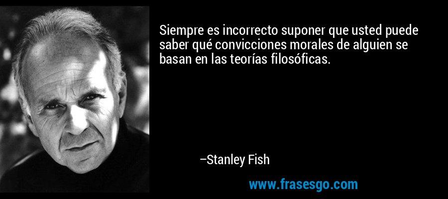Siempre es incorrecto suponer que usted puede saber qué convicciones morales de alguien se basan en las teorías filosóficas. – Stanley Fish