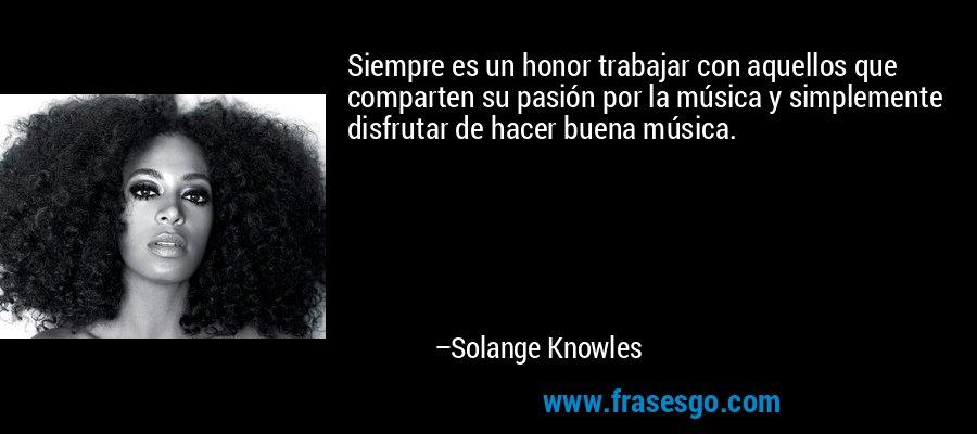 Siempre es un honor trabajar con aquellos que comparten su pasión por la música y simplemente disfrutar de hacer buena música. – Solange Knowles