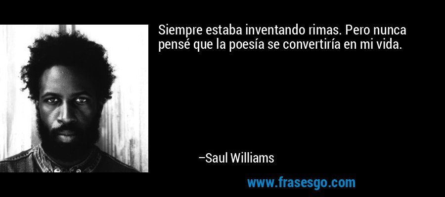 Siempre estaba inventando rimas. Pero nunca pensé que la poesía se convertiría en mi vida. – Saul Williams