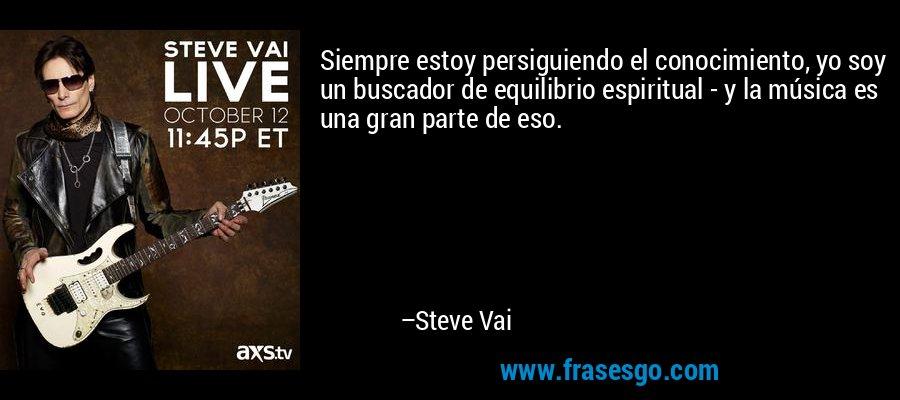 Siempre estoy persiguiendo el conocimiento, yo soy un buscador de equilibrio espiritual - y la música es una gran parte de eso. – Steve Vai