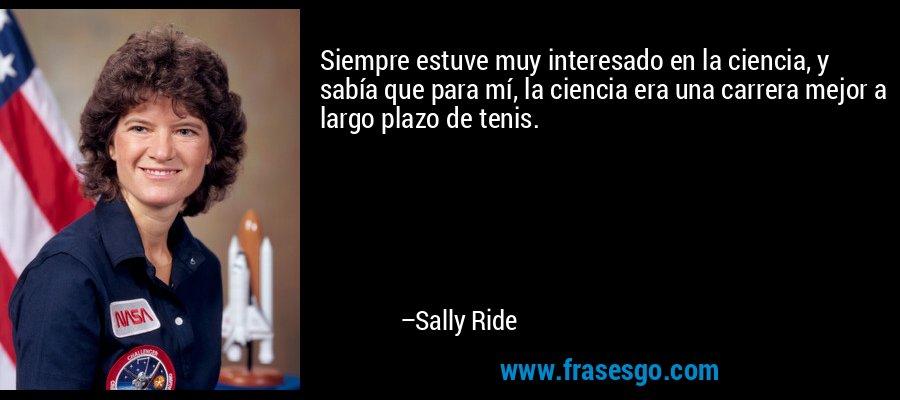 Siempre estuve muy interesado en la ciencia, y sabía que para mí, la ciencia era una carrera mejor a largo plazo de tenis. – Sally Ride