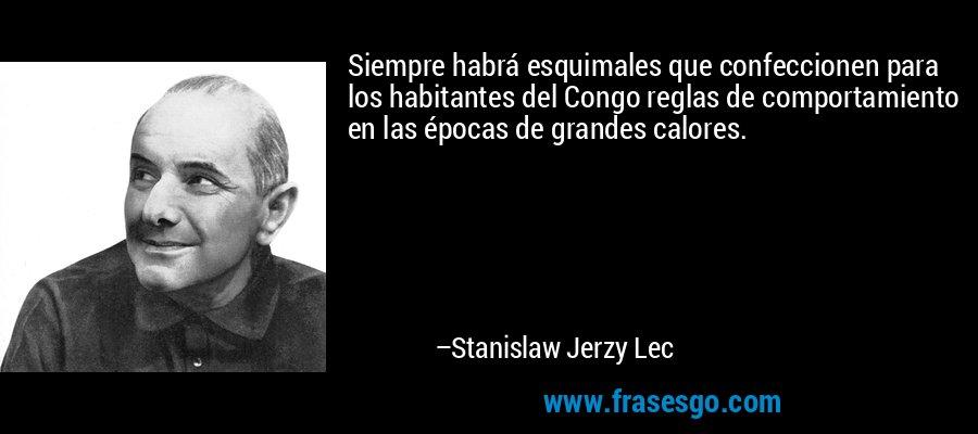 Siempre habrá esquimales que confeccionen para los habitantes del Congo reglas de comportamiento en las épocas de grandes calores. – Stanislaw Jerzy Lec