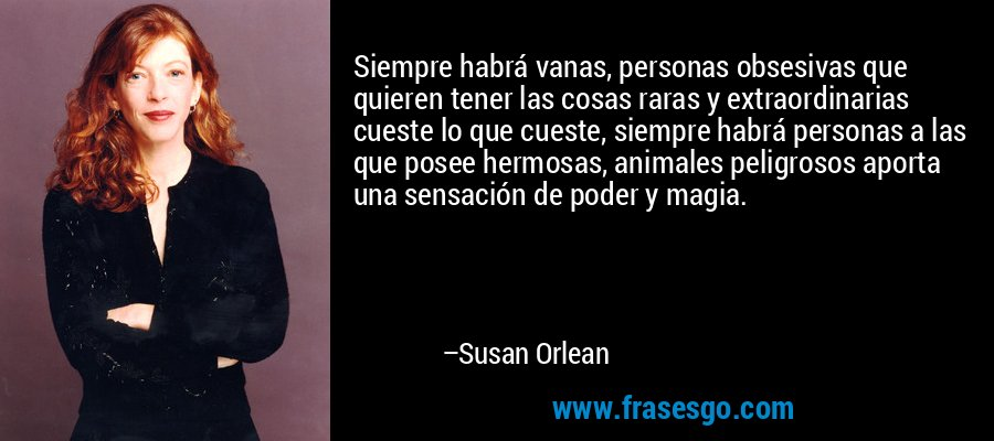Siempre habrá vanas, personas obsesivas que quieren tener las cosas raras y extraordinarias cueste lo que cueste, siempre habrá personas a las que posee hermosas, animales peligrosos aporta una sensación de poder y magia. – Susan Orlean