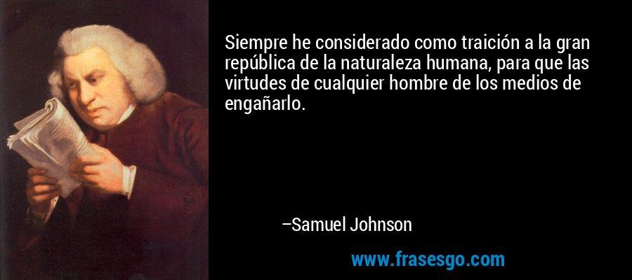 Siempre he considerado como traición a la gran república de la naturaleza humana, para que las virtudes de cualquier hombre de los medios de engañarlo. – Samuel Johnson