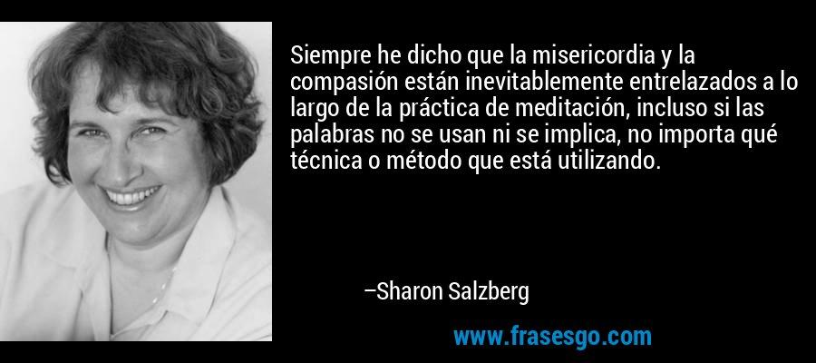 Siempre he dicho que la misericordia y la compasión están inevitablemente entrelazados a lo largo de la práctica de meditación, incluso si las palabras no se usan ni se implica, no importa qué técnica o método que está utilizando. – Sharon Salzberg