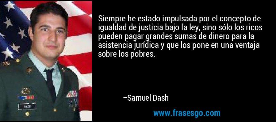 Siempre he estado impulsada por el concepto de igualdad de justicia bajo la ley, sino sólo los ricos pueden pagar grandes sumas de dinero para la asistencia jurídica y que los pone en una ventaja sobre los pobres. – Samuel Dash