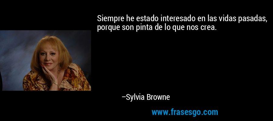 Siempre he estado interesado en las vidas pasadas, porque son pinta de lo que nos crea. – Sylvia Browne