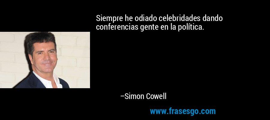 Siempre he odiado celebridades dando conferencias gente en la política. – Simon Cowell