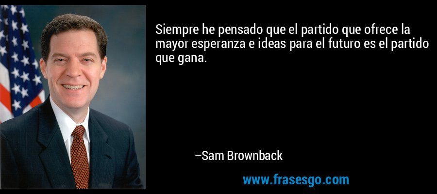 Siempre he pensado que el partido que ofrece la mayor esperanza e ideas para el futuro es el partido que gana. – Sam Brownback