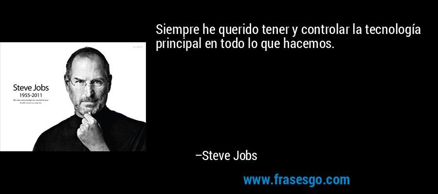 Siempre he querido tener y controlar la tecnología principal en todo lo que hacemos. – Steve Jobs