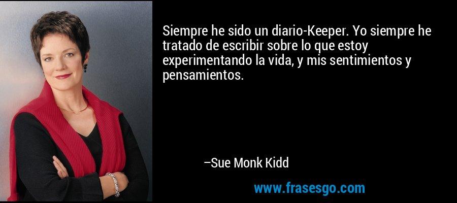 Siempre he sido un diario-Keeper. Yo siempre he tratado de escribir sobre lo que estoy experimentando la vida, y mis sentimientos y pensamientos. – Sue Monk Kidd