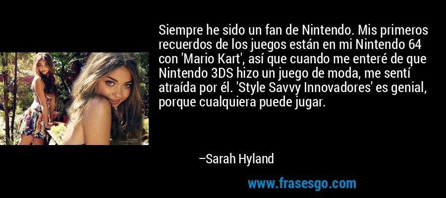Siempre he sido un fan de Nintendo. Mis primeros recuerdos de los juegos están en mi Nintendo 64 con 'Mario Kart', así que cuando me enteré de que Nintendo 3DS hizo un juego de moda, me sentí atraída por él. 'Style Savvy Innovadores' es genial, porque cualquiera puede jugar. – Sarah Hyland
