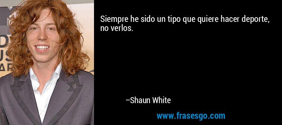 Siempre he sido un tipo que quiere hacer deporte, no verlos. – Shaun White