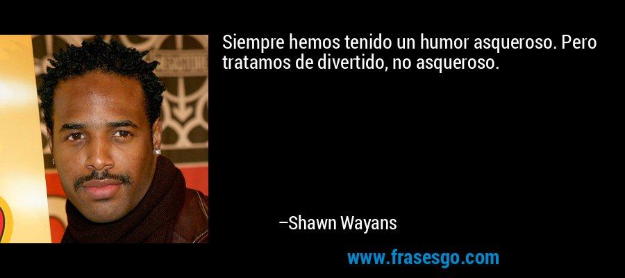 Siempre hemos tenido un humor asqueroso. Pero tratamos de divertido, no asqueroso. – Shawn Wayans