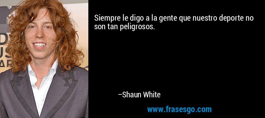 Siempre le digo a la gente que nuestro deporte no son tan peligrosos. – Shaun White