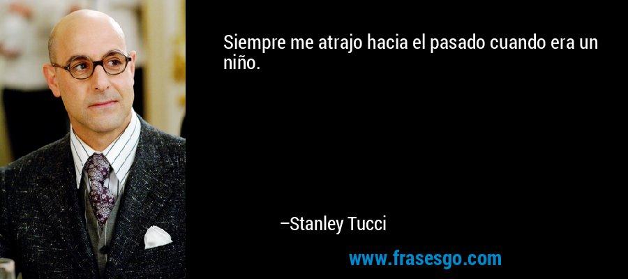Siempre me atrajo hacia el pasado cuando era un niño. – Stanley Tucci