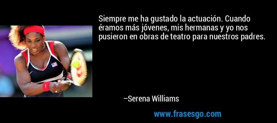 Siempre me ha gustado la actuación. Cuando éramos más jóvenes, mis hermanas y yo nos pusieron en obras de teatro para nuestros padres. – Serena Williams