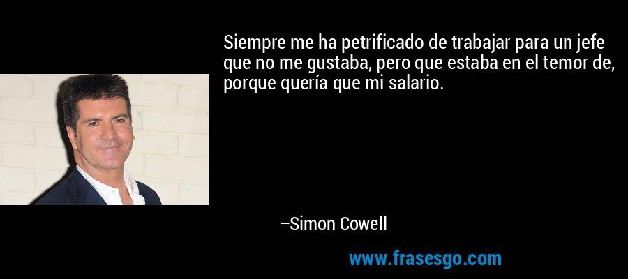 Siempre me ha petrificado de trabajar para un jefe que no me gustaba, pero que estaba en el temor de, porque quería que mi salario. – Simon Cowell